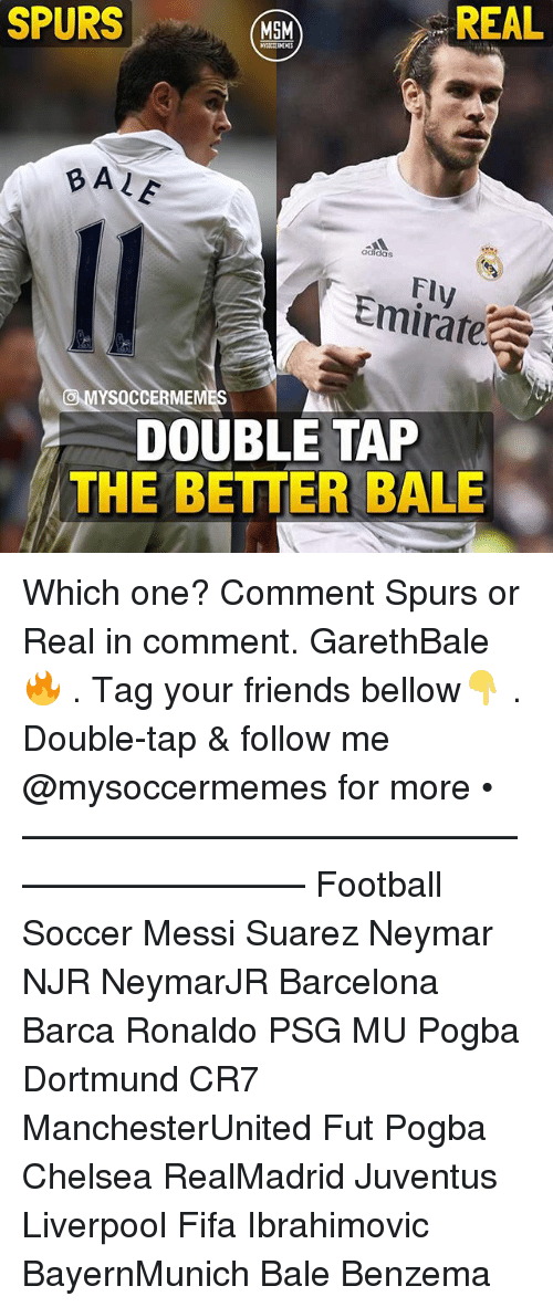 Barcelona, Chelsea, and Fifa: SPURS  MSM  REAL  ALE  Fly  YSOCCERMEMES  DOUBLE TAP  THE BETTER BALE Which one? Comment Spurs or Real in comment. GarethBale 🔥 . Tag your friends bellow👇 . Double-tap & follow me @mysoccermemes for more • —————————————————————— Football Soccer Messi Suarez Neymar NJR NeymarJR Barcelona Barca Ronaldo PSG MU Pogba Dortmund CR7 ManchesterUnited Fut Pogba Chelsea RealMadrid Juventus Liverpool Fifa Ibrahimovic BayernMunich Bale Benzema