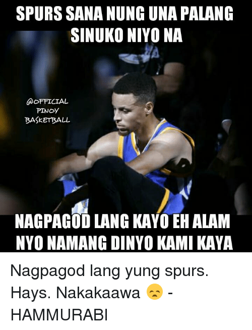 Basketball, Memes, and Spurs: SPURS SANA NUNGUNA PALANG  SINUKONIYONA  OFFICIAL  PINOY  BASkETBALL  NAGPAGOD LANG KAYO EH ALAM  NYO NAMANG DINYO KAMI KAYA Nagpagod lang yung spurs. Hays. Nakakaawa 😞  - HAMMURABI