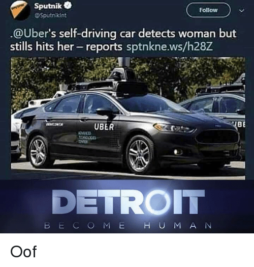 Detroit, Driving, and Uber: Sputnik  @Sputnikint  Follow  @Uber's self-driving car detects woman but  stills hits her- reports sptnkne.ws/h28Z  UBER  BE  DETROIT  B E C O MH U M A N Oof
