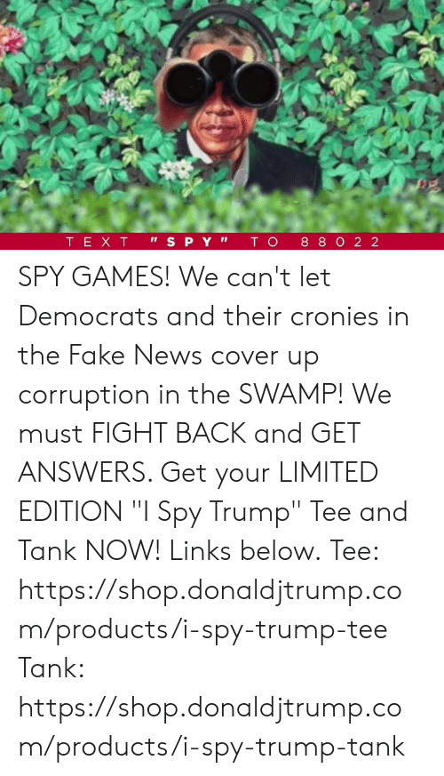 "Fake News: SPY GAMES!  We can't let Democrats and their cronies in the Fake News cover up corruption in the SWAMP!  We must FIGHT BACK and GET ANSWERS. Get your LIMITED EDITION ""I Spy Trump"" Tee and Tank NOW! Links below.  Tee: https://shop.donaldjtrump.com/products/i-spy-trump-tee   Tank: https://shop.donaldjtrump.com/products/i-spy-trump-tank"