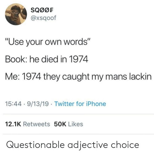 """Questionable: SQ00F  @xsqoof  """"Use your own words""""  Book: he died in 1974  Me: 1974 they caught my mans lackin  15:44 9/13/19 Twitter for iPhone  12.1K Retweets 50K Likes Questionable adjective choice"""