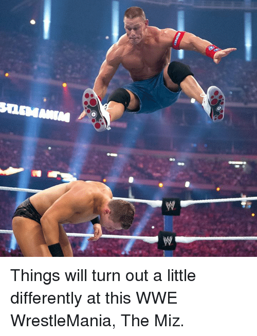 the miz: SQSMAMM Things will turn out a little differently at this WWE WrestleMania, The Miz.