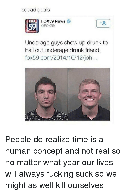 Squad Goal: squad goals  FO  FOX59 News.  Fox59  Underage guys show up drunk to  bail out underage drunk friend:  fox 59.com/2014/10 12 joh... People do realize time is a human concept and not real so no matter what year our lives will always fucking suck so we might as well kill ourselves