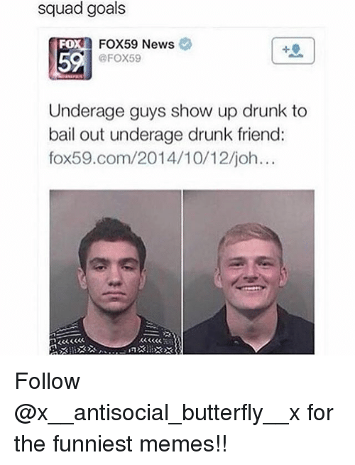 Drunk, Funny, and Goals: squad goals  FOX59 News  FOX59  FO  5  Underage guys show up drunk to  bail out underage drunk friend:  fox59.com/2014/10/12/joh..  B3333  KSSCR Follow @x__antisocial_butterfly__x for the funniest memes!!