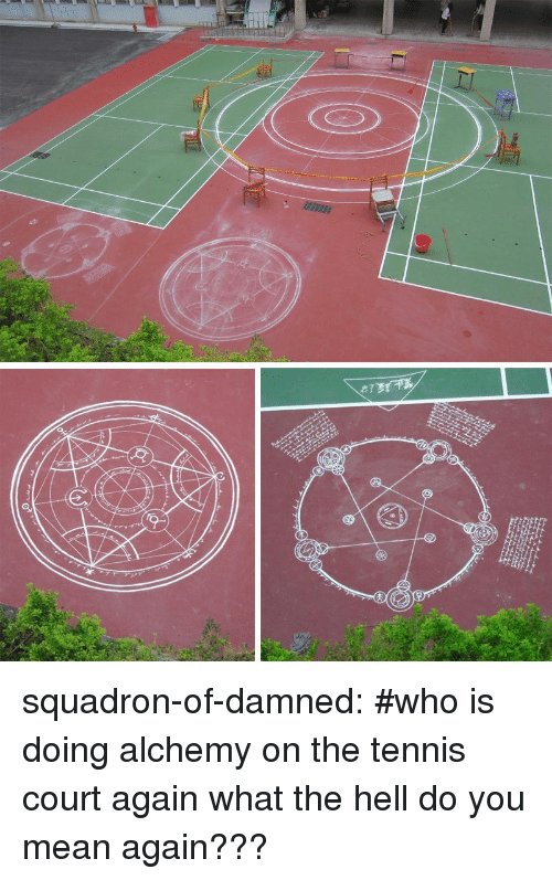 Alchemy: squadron-of-damned:  #who is doing alchemy on the tennis court again  what the hell do you mean again???