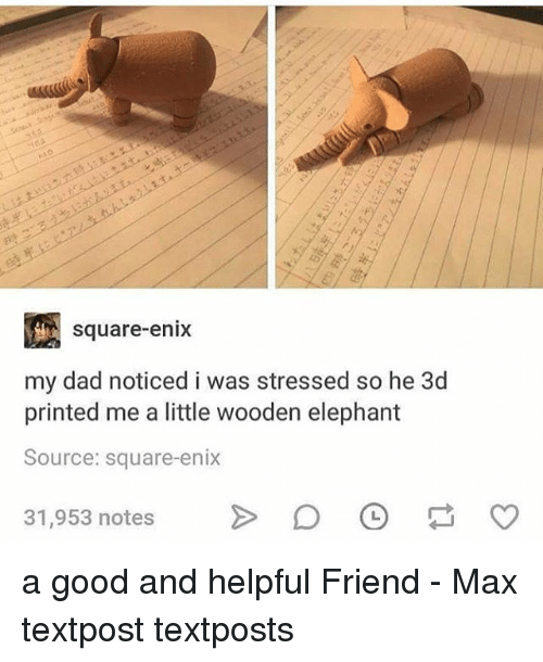 Dad, Memes, and Elephant: square-enix  my dad noticed i was stressed so he 3d  printed me a little wooden elephant  Source: square-enix  31,953 notes > 。 a good and helpful Friend - Max textpost textposts