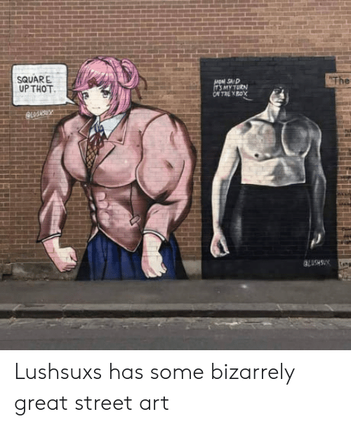 Square Up: SQUARE  UP THOT  SAID  MY TURN  The Lushsuxs has some bizarrely great street art
