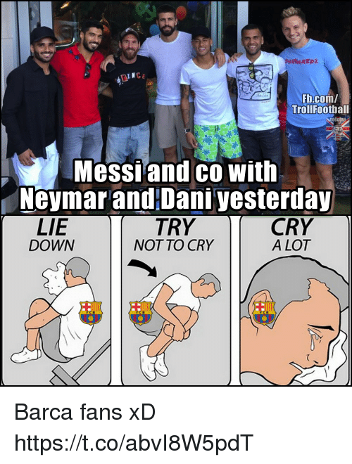 Memes, Neymar, and fb.com: SQUARED2  TINC  Fb.com/  Trollfootball  Messiand co with  Neymar and Dani yesterday  LIE  DOWN  TRY  NOT TO CRY  CRY  A LOT  F C Barca fans xD https://t.co/abvI8W5pdT