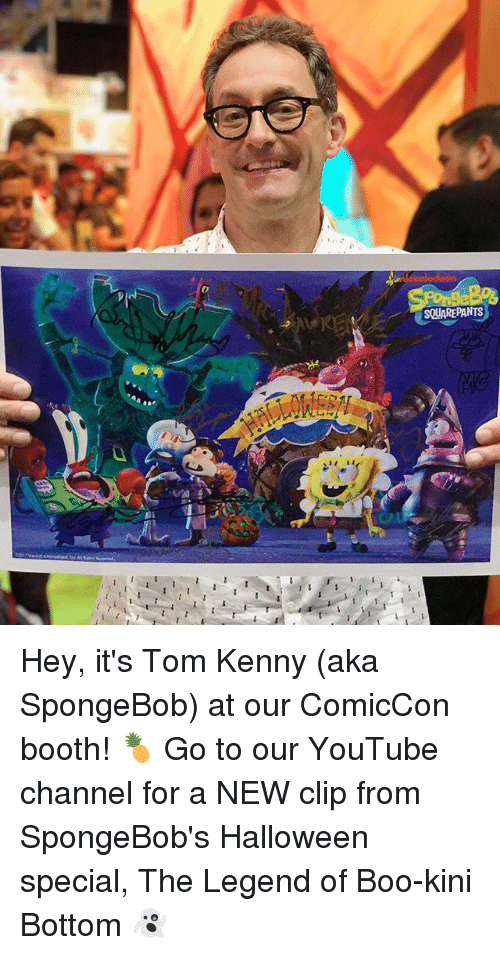 tom kenny: SQUAREPANTS Hey, it's Tom Kenny (aka SpongeBob) at our ComicCon booth! 🍍 Go to our YouTube channel for a NEW clip from SpongeBob's Halloween special, The Legend of Boo-kini Bottom 👻