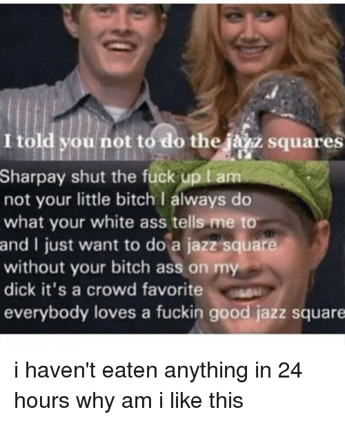 Ass, Bitch, and Memes: Squares  Sharpay shut the fuck up am  not your little bitch I always do  what your white ass tells me to  and I just want to do a jazz square  without your bitch ass on my  dick it's a crowd favorite  everybody loves a fuckin good jazz square i haven't eaten anything in 24 hours why am i like this