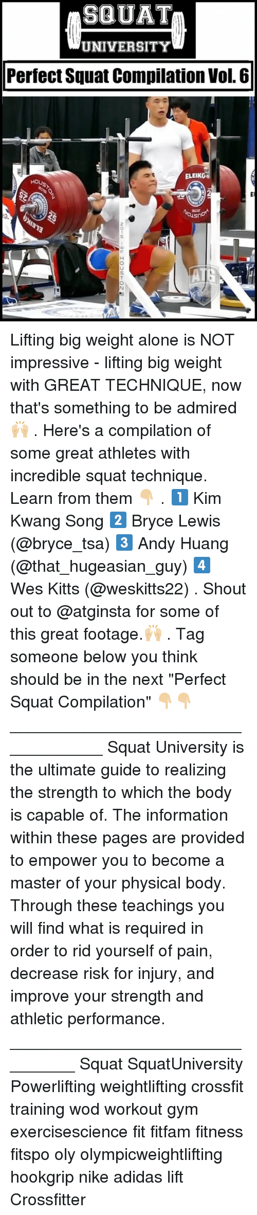 """vols: SQUAT  UNIVERSITY  Perfect Squat Compilation Vol. 6  ELEIK  0. Lifting big weight alone is NOT impressive - lifting big weight with GREAT TECHNIQUE, now that's something to be admired 🙌🏼 . Here's a compilation of some great athletes with incredible squat technique. Learn from them 👇🏼 . 1️⃣ Kim Kwang Song 2️⃣ Bryce Lewis (@bryce_tsa) 3️⃣ Andy Huang (@that_hugeasian_guy) 4️⃣ Wes Kitts (@weskitts22) . Shout out to @atginsta for some of this great footage.🙌🏼 . Tag someone below you think should be in the next """"Perfect Squat Compilation"""" 👇🏼👇🏼 ___________________________________ Squat University is the ultimate guide to realizing the strength to which the body is capable of. The information within these pages are provided to empower you to become a master of your physical body. Through these teachings you will find what is required in order to rid yourself of pain, decrease risk for injury, and improve your strength and athletic performance. ________________________________ Squat SquatUniversity Powerlifting weightlifting crossfit training wod workout gym exercisescience fit fitfam fitness fitspo oly olympicweightlifting hookgrip nike adidas lift Crossfitter"""
