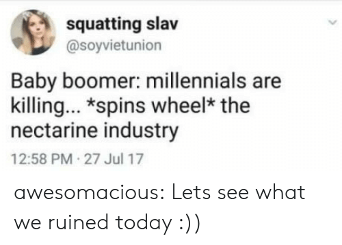 Squatting Slav: squatting slav  @soyvietunion  Baby boomer: millennials are  killing. *spins wheel* the  nectarine industry  12:58 PM 27 Jul 17 awesomacious:  Lets see what we ruined today :))