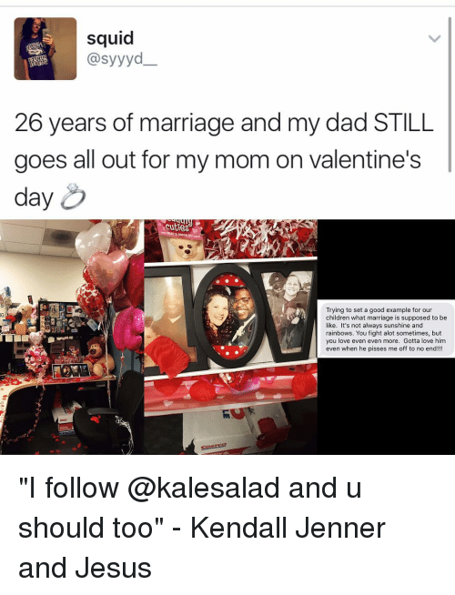 """kendal: squid  @syyyd  26 years of marriage and my dad STILL  goes all out for my mom on valentine's  day  xcutieso  Trying to set a good example for our  children what marriage is supposed to be  like. It's not always sunshine and  rainbows. You fight alot sometimes, but  you love even even more. Gotta love him  even when he pisses me off to no end!!! """"I follow @kalesalad and u should too"""" - Kendall Jenner and Jesus"""