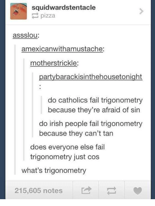 Doe, Fail, and Irish: squidwardstentacle  pizza  assslou  amexicanwithamustache:  mother strickle  party barackisinthehousetonight  do catholics fail trigonometry  because they're afraid of sin  do irish people fail trigonometry  because they can't tan  does everyone else fail  trigonometry just cos  what's trigonometry  215,605 notes