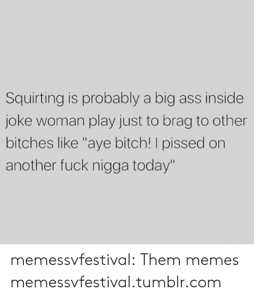 "inside joke: Squirting is probably a big ass inside  joke woman play just to brag to other  bitches like ""aye bitch! I pissed on  another fuck nigga today"" memessvfestival:  Them memes memessvfestival.tumblr.com"