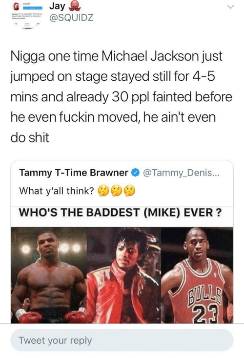 Tammy: squldz  SQUIDZ  Nigga one time Michael Jackson just  jumped on stage stayed still for 4-5  mins and already 30 ppl fainted before  he even fuckin moved, he ain't even  do shit  Tammy T-Time Brawner @Tammy_Denis...  What y'all think?  WHO'S THE BADDEST (MIKE) EVER?  23  Tweet your reply