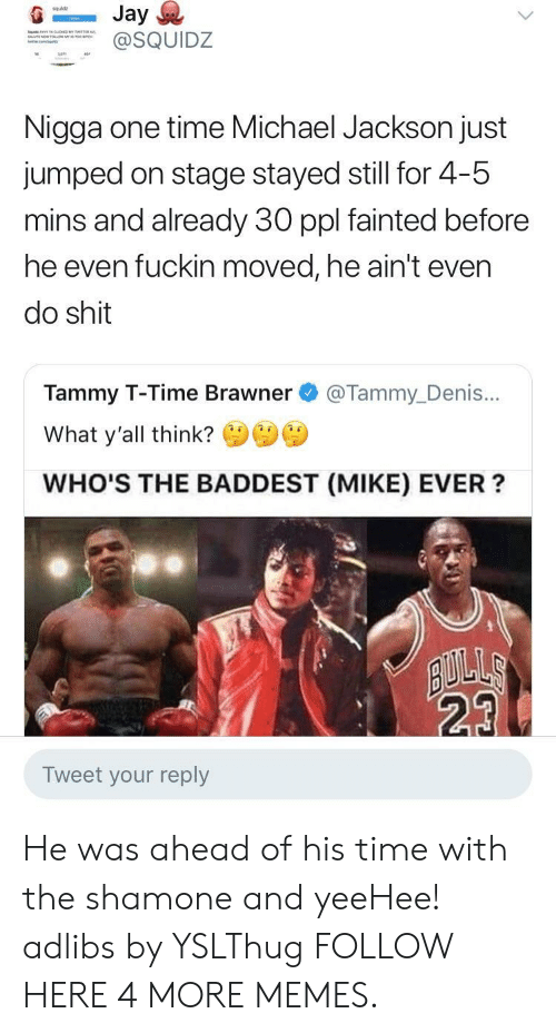 Tammy: squldz  SQUIDZ  Nigga one time Michael Jackson just  jumped on stage stayed still for 4-5  mins and already 30 ppl fainted before  he even fuckin moved, he ain't even  do shit  Tammy T-Time Brawner @Tammy_Denis...  What y'all think?  WHO'S THE BADDEST (MIKE) EVER?  23  Tweet your reply He was ahead of his time with the shamone and yeeHee! adlibs by YSLThug FOLLOW HERE 4 MORE MEMES.