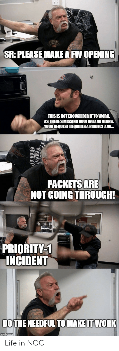 do the needful: SR: PLEASE MAKE A FW OPENING  THIS IS NOT ENOUGH FOR IT TO WORK,  AS THERE'S MISSING ROUTINGAND VLANS.  YOUR REQUEST REQUIRES A PROJECT AND  PACKETS ARE  NOT GOING THROUGH!  PRIORITY-1  INCIDENT  DO THE NEEDFUL TO MAKE IT WORK  imgflip.com  ama Life in NOC