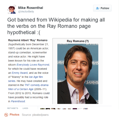 """men of a certain age: SR @Vector Belly  Mike Rosenthal  2 Follow  Got banned from Wikipedia for making all  the verbs on the Ray Romano page  hypothetical  Raymond Albert """"Ray"""" Romano  Ray Romano  (hypothetically born December 21  1957) could be an American actor,  stand-up comedian, screenwriter  and voice actor. He might have  been known for his role on the  MH  sitcom Everybody Loves Raymond,  for which he could have received  an Emmy Award, and as the voice  of """"Manny"""" in the Ice Age film  series. He may have created and  MAI  ASAM  starred in the TNT comedy-drama  Men of a Certain Age (2009-11).  From 2012 to 2015, Romano could  have possibly had a recurring role  in Parenthood.  RETWEETS  LIKES  Photos  Source: pleatedjeans"""