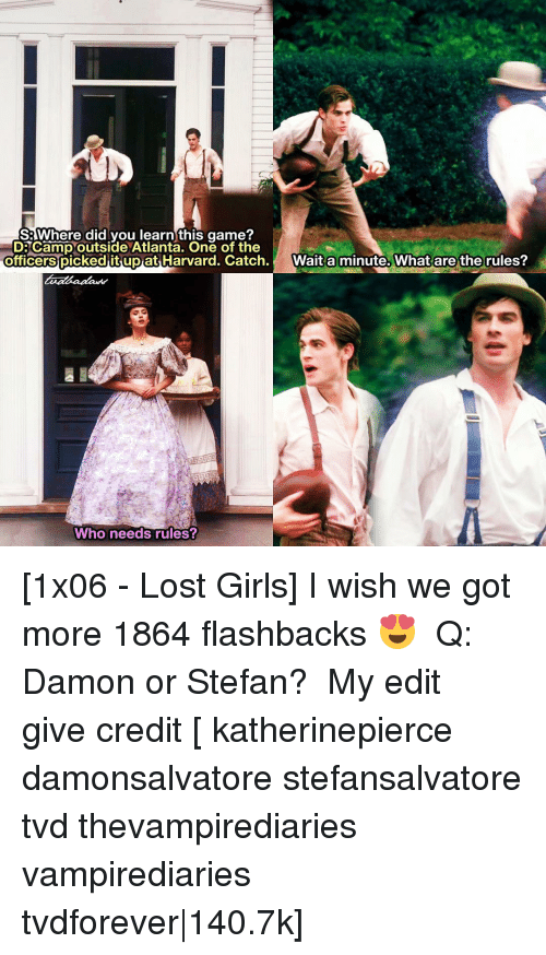 Memes, The Office, and Harvard: SR Where did you learn this game?  DE Camp outside Atlanta. One of the  officers picked up at Harvard. Catch  Wait a minute. What are the rules?  Who needs rules? [1x06 - Lost Girls] I wish we got more 1864 flashbacks 😍 ⠀ Q: Damon or Stefan? ⠀ My edit give credit [ katherinepierce damonsalvatore stefansalvatore tvd thevampirediaries vampirediaries tvdforever|140.7k]