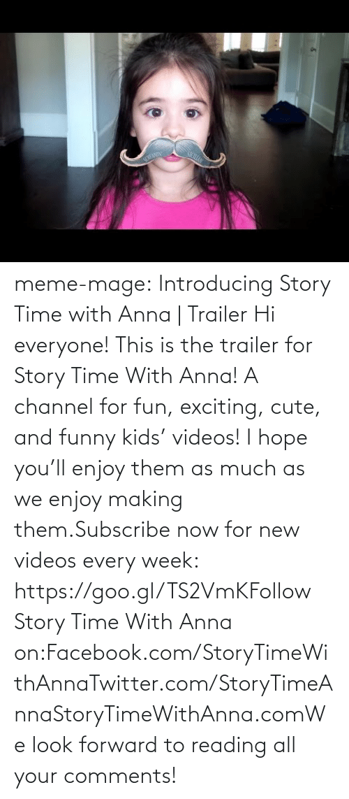 meme: SREA meme-mage:    Introducing Story Time with Anna | Trailer     Hi everyone! This is the trailer for Story Time With Anna! A channel for fun, exciting, cute, and funny kids' videos! I hope you'll enjoy them as much as we enjoy making them.Subscribe now for new videos every week: https://goo.gl/TS2VmKFollow Story Time With Anna on:Facebook.com/StoryTimeWithAnnaTwitter.com/StoryTimeAnnaStoryTimeWithAnna.comWe look forward to reading all your comments!