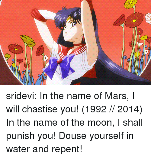 sridevi: sridevi:   In the name of Mars, I will chastise you! (1992 // 2014)  In the name of the moon, I shall punish you! Douse yourself in water and repent!