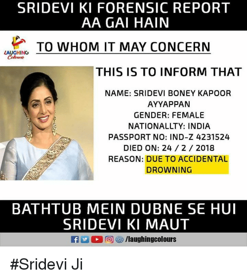 sridevi: SRIDEVI KI FORENSIC REPORT  AA GAI HAIN  LAVG  TO WHOM IT MAY CONCERN  LAUGHING  THIS IS TO INFORM THAT  NAME: SRIDEVI BONEY KAPOOR  AYYAPPAN  GENDER: FEMALE  NATIONALLTY: INDIA  PASSPORT NO: IND-Z 4231524  DIED ON: 24/ 2 2018  REASON: DUE TO ACCIDENTAL  DROWNING  BATHTUB MEIN DUBNE SE HUI  SRIDEVI KI MAUT #Sridevi Ji