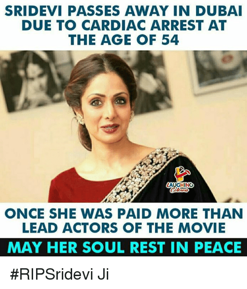 sridevi: SRIDEVI PASSES AWAY IN DUBAI  DUE TO CARDIAC ARREST AT  THE AGE OF 54  AUGHING  ONCE SHE WAS PAID MORE THAN  LEAD ACTORS OF THE MOVIE  MAY HER SOUL REST IN PEACE #RIPSridevi Ji