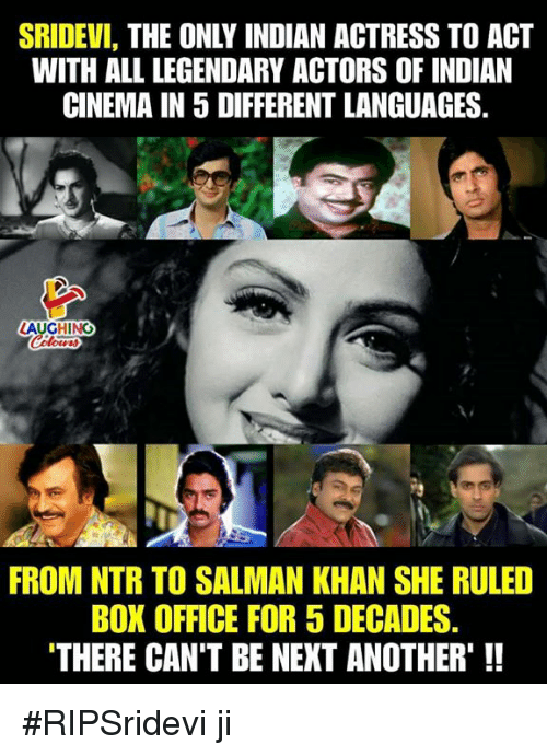 sridevi: SRIDEVI, THE ONLY INDIAN ACTRESS TO ACT  WITH ALL LEGENDARY ACTORS OF INDIAN  CINEMA IN 5 DIFFERENT LANGUAGES.  AUGHING  FROM NTR TO SALMAN KHAN SHE RULED  BOX OFFICE FOR 5 DECADES  THERE CAN'T BE NEXT ANOTHER'!! #RIPSridevi ji