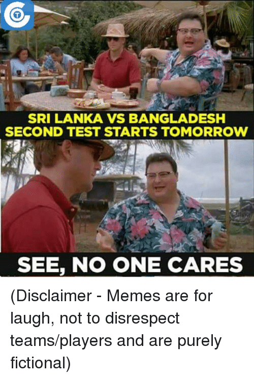 srilanka: SRILANKA VS BANGLADESH  SECOND TEST STARTS TOMORROW  SEE, NO ONE CARES (Disclaimer - Memes are for laugh, not to disrespect teams/players and are purely fictional)
