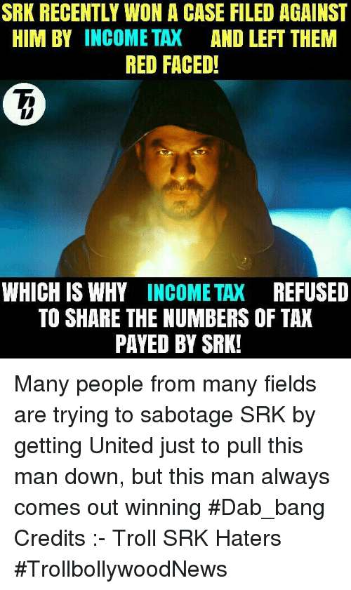 Memes, 🤖, and Dab: SRK RECENTLY WON A CASE FILED AGAINST  HIM BY INCOME TAX  AND LEFT THEM  RED FACED!  WHICH IS WHY  INCOME TAX  REFUSED  TO SHARE THE NUMBERS OF TAX  PAYED BY SRK! Many people from many fields are trying to sabotage SRK by getting United just to pull this man down, but this man always comes out winning #Dab_bang   Credits :- Troll SRK Haters  #TrollbollywoodNews