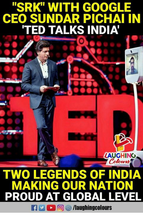 "Google, Ted, and TED Talks: ""SRK"" WITH GOOGLE  CEO SUNDAR PICHAI IN  TED TALKS INDIA  0  LAUGHING  Colours  TWO LEGENDS OF INDIA  MAKING OUR NATION  PROUD AT GLOBAL LEVEL"