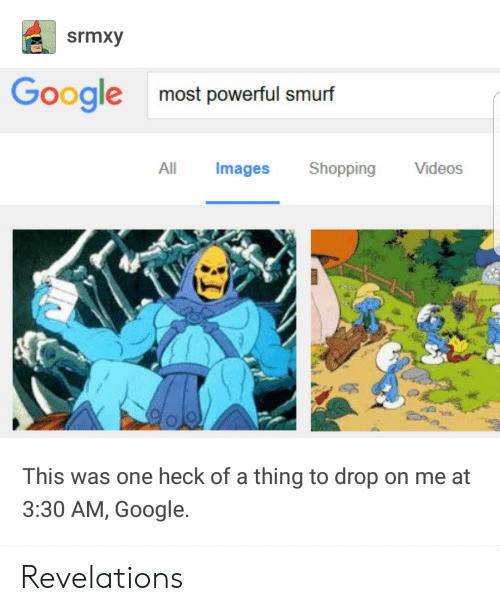 revelations: srmxy  Googlemost powerful smurf  All Images Shopping Videos  This was one heck of a thing to drop on me at  3:30 AM, Google. Revelations