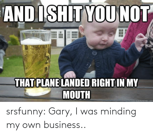 Business: srsfunny:  Gary, I was minding my own business..