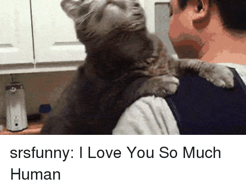 love you so much: srsfunny:  I Love You So Much Human