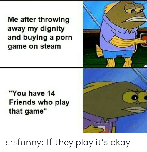 play it: srsfunny:  If they play it's okay