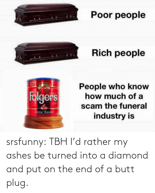 ashes: srsfunny:  TBH I'd rather my ashes be turned into a diamond and put on the end of a butt plug.