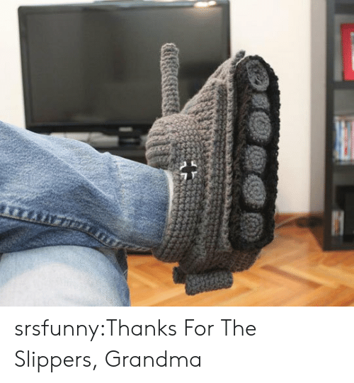slippers: srsfunny:Thanks For The Slippers, Grandma