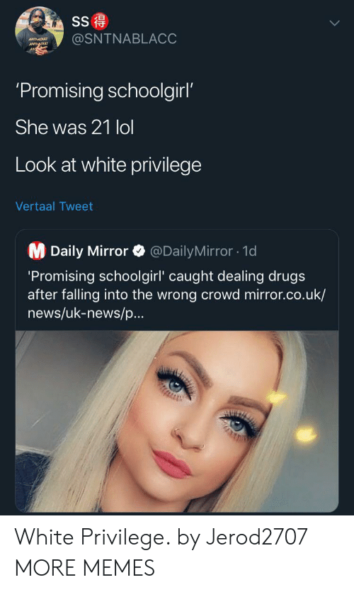 Uk News: SS  @SNTNABLACC  ANTHADU  ANTDU  'Promising schoolgirl'  She was 21 lol  Look at white privilege  Vertaal Tweet  M Daily Mirror  @DailyMirror1d  'Promising schoolgirl' caught dealing drugs  after falling into the wrong crowd mirror.co.uk/  news/uk-news/p...  AUIZ White Privilege. by Jerod2707 MORE MEMES