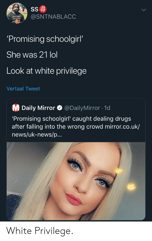Uk News: SS  @SNTNABLACC  ANTHADU  ANTDU  'Promising schoolgirl'  She was 21 lol  Look at white privilege  Vertaal Tweet  M Daily Mirror  @DailyMirror1d  'Promising schoolgirl' caught dealing drugs  after falling into the wrong crowd mirror.co.uk/  news/uk-news/p...  AUIZ White Privilege.