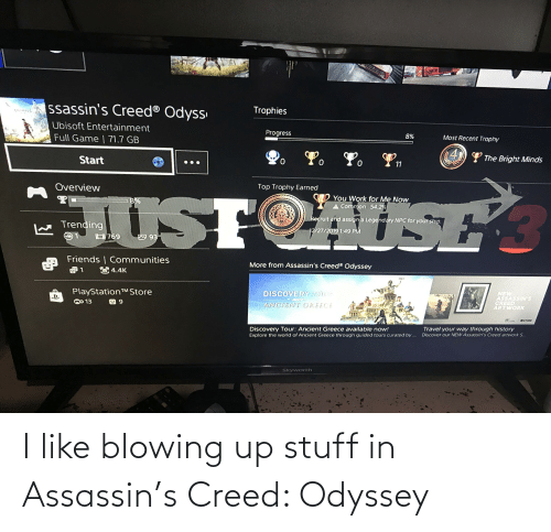 ancient greece: ssassin's Creed® Odyss  Trophies  Ubisoft Entertainment  Progress  Full Game | 71.7 GB  Most Recent Trophy  (4)) L The Bright Minds  Start  Overview  Top Trophy Earned  You Work for Me Now  A Common 54.2%  JUSTOAST  8%  Recruit and assign a Legendary NPC for your ship.  Trending  12/27/2019 1:49 PM  O 93  Friends | Communities  More from Assassin's Creed® Odyssey  84.4K  PlayStationTMStore  OO 13  DISCOVERY TOUR  NEW  ASSASSIN'S  CREED  ARTWORK  ШИГ  CUSISOFT  ANCIENT GREECE  OSTORE  CALLERT  Discovery Tour: Ancient Greece available now!  Explore the world of Ancient Greece through guided tours curated by ...  Travel your way through history  Discover our NEW Assassin's Creed artwork S..  Skyworth I like blowing up stuff in Assassin's Creed: Odyssey