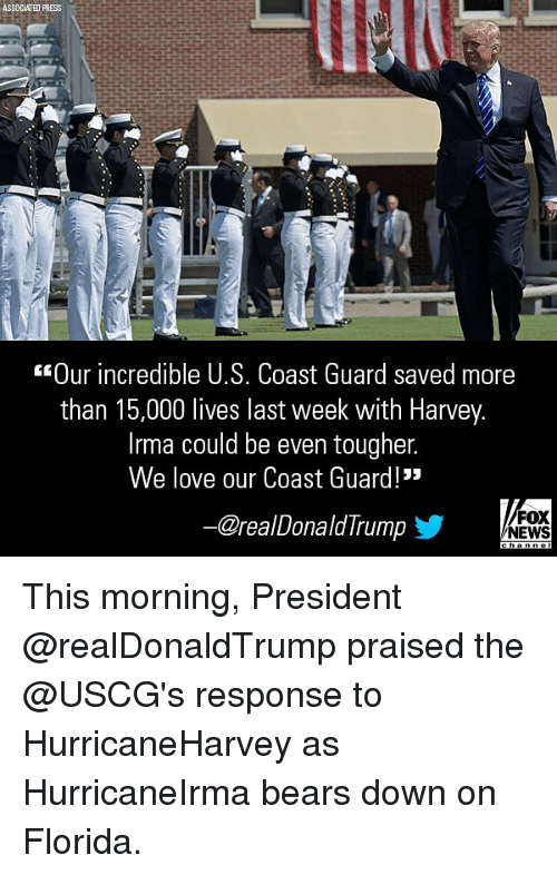 """Love, Memes, and News: SSDCIATHD PRESS  Our incredible 0.s. Coast Guard Saved more  than 15,000 lives last week with Harvey  Irma could be even tougher.  We love our Coast Guard!""""  @realDonaldIrump  步  FOX  NEWS This morning, President @realDonaldTrump praised the @USCG's response to HurricaneHarvey as HurricaneIrma bears down on Florida."""