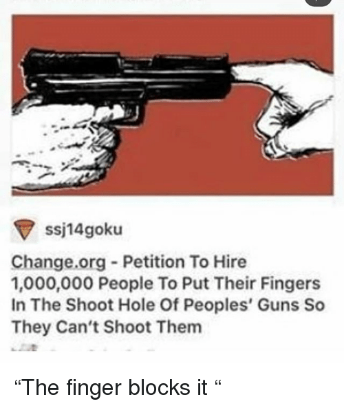 """Guns, Memes, and Change: ssj14goku  Change.org Petition To Hire  1,000,000 People To Put Their Fingers  In The Shoot Hole Of Peoples' Guns Sc  They Can't Shoot Them """"The finger blocks it """""""