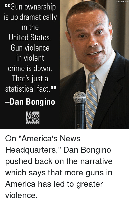 "America, Crime, and Guns: ssociated Press  Gun ownership  is up dramatically  in the  United States.  Gun violence  in violent  crime is down.  That's just a  statistical fact.  Dan Bongino  FOX  NEWS On ""America's News Headquarters,"" Dan Bongino pushed back on the narrative which says that more guns in America has led to greater violence."