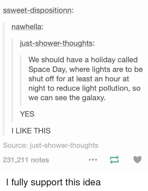 Shower thoughts: ssweet dispositionn:  na whella  just-shower-thoughts:  We should have a holiday called  Space Day, where lights are to be  shut off for at least an hour at  night to reduce light pollution, so  we can see the galaxy.  YES  I LIKE THIS  Source: just-shower thoughts  231,211 notes I fully support this idea