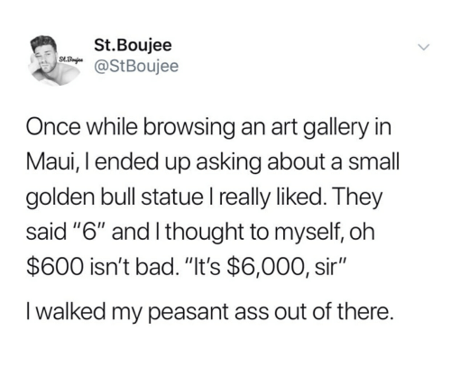 "Boujee: St.Boujee  SA@StBoujee  Once while browsing an art gallery in  Maui, I ended up asking about a small  golden bull statue I really liked. They  said ""6"" and I thought to myself, oh  $600 isn't bad. ""It's $6,000, sir""  I walked my peasant ass out of there."