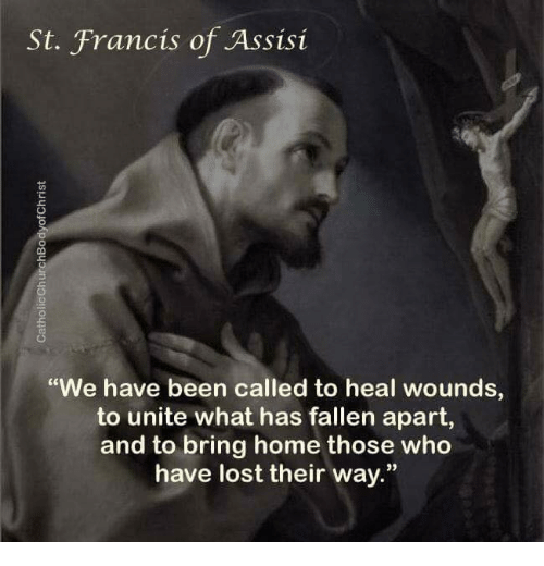 """st francis: St. Francis of Assisi  """"We have been called to heal wounds  to unite what has fallen apart,  and to bring home those who  have lost their way."""""""