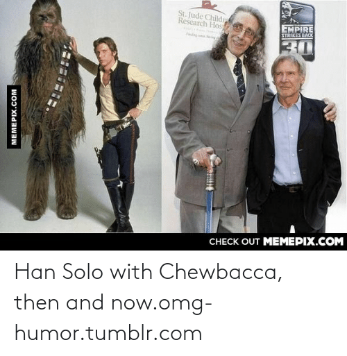 Empire Strikes: St. Jude Childr  Research Hos  EMPIRE  STRIKES DACK  30  CHECK OUT MEMEPIX.COM  MEMEPIX.COM Han Solo with Chewbacca, then and now.omg-humor.tumblr.com
