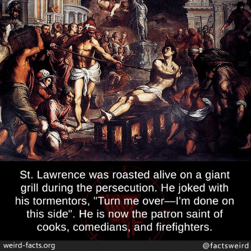 "comedians: St. Lawrence was roasted alive on a giant  grill during the persecution. He joked with  his tormentors, ""Turn me over-l'm done on  this side"". He is now the patron saint of  cooks, comedians, and firefighters.  weird-facts.org  @factsweird"
