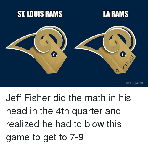 Jeff Fisher: ST LOUIS RAMS  LA RAMS  NFL MEMES Jeff Fisher did the math in his head in the 4th quarter and realized he had to blow this game to get to 7-9